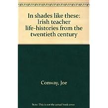 In shades like these: Irish teacher life-histories from the twentieth Century
