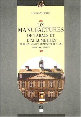 Les manufactures de tabac et d'allumettes : Morlaix, Nantes, Le Mans et Trélazé (XVIIIe-XXE siècles) par Laurent Fièvre