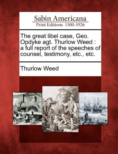 The great libel case, Geo. Opdyke agt. Thurlow Weed: a full report of the speeches of counsel, testimony, etc., etc. by Thurlow Weed (2012-02-22)