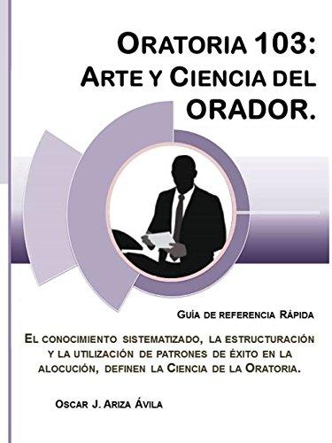 Oratoria 103: Arte y Ciencia del Orador (Illustrated) (Guías de Referencia Rápida en Oratoria. nº 3) por Oscar Jesús Ariza Ávila