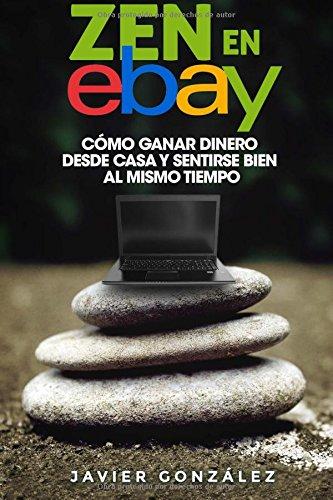 Zen en Ebay: Cómo ganar dinero desde casa y sentirse bien al mismo tiempo: Volume 8 (Aprende a ganar dinero por internet y...