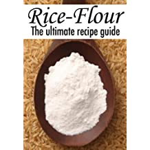 Rice Flour :The Ultimate Recipe Guide - Over 30 Gluten Free Recipes (English Edition)