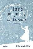 Tanz mit mir, Aurelia:... von Titus Müller