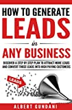 HOW TO GENERATE LEADS IN ANY BUSINESS: Discover A Step By Step Plan To Attract More Leads And Convert Those Leads Into High Paying Customers (BUSINESS BRANDING Book 1) (English Edition)