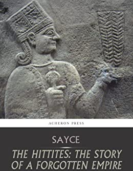 The Hittites: The Story of a Forgotten Empire by [Sayce, A.H.]