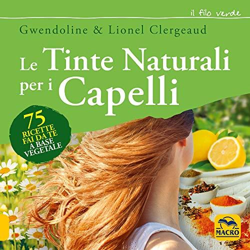 Le tinte naturali per i capelli. 75 ricette fai da te a base vegetale