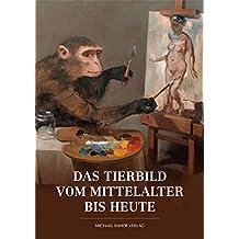 Das Tierbild vom Mittelalter bis heute: Kunst. Kulturgeschichte. Zoologie