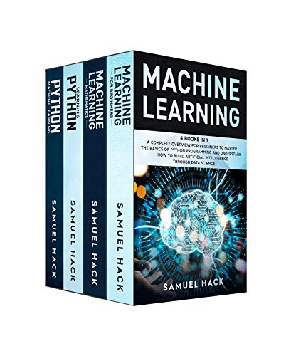 Machine Learning: 4 Books in 1: A Complete Overview for Beginners to Master the Basics of Python Programming and Understand How to Build Artificial Intelligence Through Data Science (English Edition)