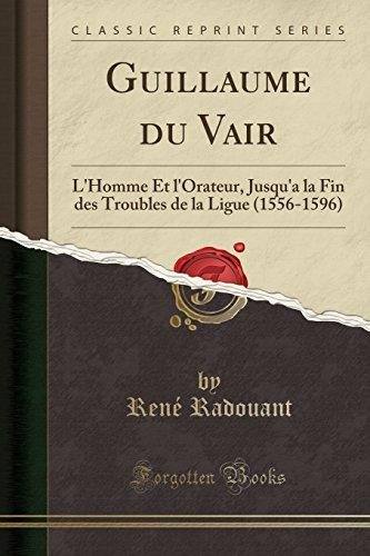 Guillaume Du Vair: L'Homme Et l'Orateur, Jusqu'a La Fin Des Troubles de la Ligue (1556-1596) (Classic Reprint) par Rene Radouant