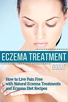 Eczema: Treatment Guide - How to Live Pain Free with Natural Eczema Treatments & Eczema Diet Recipes (clear skin, natural home remedies, skin care, skin ... natural beauty recipes) (English Edition) par [Soleil, Mia]