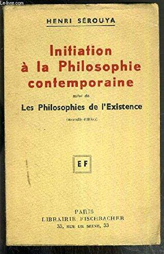 INITIATION A LA PHILOSOPHIE CONTEMPORAINE SUIVI DE LES PHILOSOPHIES DE L'EXISTENCE - I. par SEROUYA HENRI