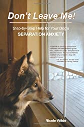 Don't Leave Me! Step-by-Step Help for Your Dog's Separation Anxiety by Nicole Wilde (2010-11-11)