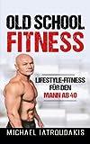 Old School-Fitness: Lifestyle-Fitness für den Mann ab 40 (mehr Energie, Gesundheit und Erfolg, einfach besser aussehen.)