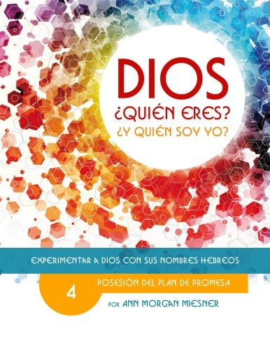 PARTE 4 - DIOS Quien Eres? Y Quien Soy Yo?: Posesion Del Plan De Promesa: Volume 4 (Experimentar a Dios con Sus Nombres Hebreos)