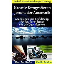 Kreativ fotografieren jenseits der Automatik: Grundlagen und Einführung Fotografieren lernen mit der Digitalkamera