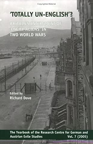'Totally un-English'?: Britain's Internment of Enemy Aliens in Two World Wars: v. 7 (Yearbook of the Research Centre for German and Austrian Exile