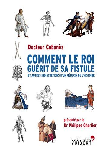 Comment le roi guérit de sa fistule: Et autres indiscrétions d'un médecin de l'Histoire