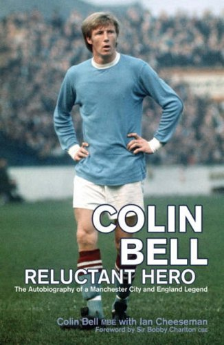 Colin Bell - Reluctant Hero: The Autobiography of a Manchester City and England Legend