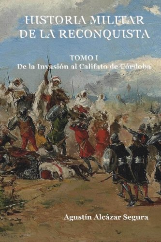 Historia Militar de la Reconquista. Tomo I: De la Invasión al Califato de Córdoba: Volume 1 por Mr Agustín Alcázar Segura