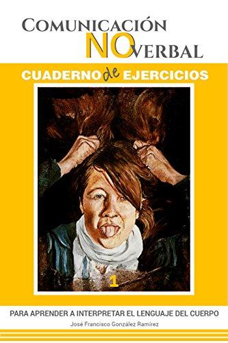 COMUNICIÓN NO VERBAL - Cuaderno de Ejercicios (1): PARA APRENDER A INTERPRETAR EL LENGUAJE DEL CUERPO