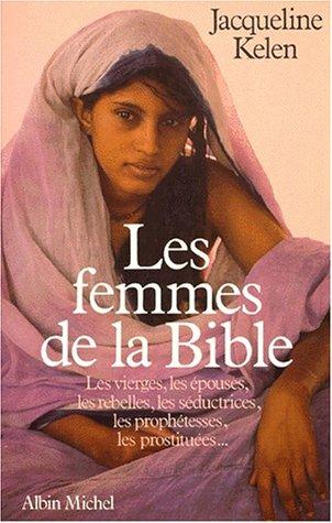 Les Femmes de la Bible. Les vierges, épouses, rebelles, séductrices, libertines, prophétesses, catins et prostituées