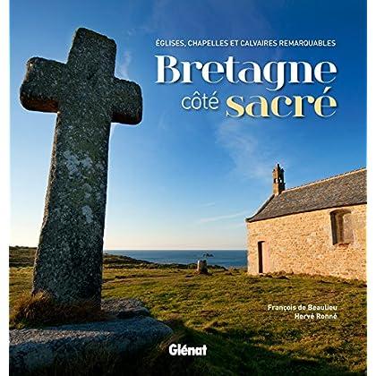 Bretagne côté sacré: Églises, chapelles et calvaires remarquables