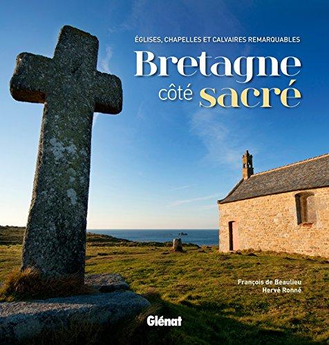 Bretagne côté sacré: Églises, chapelles et calvaires remarquables par Francois De; Ronne Beaulieu