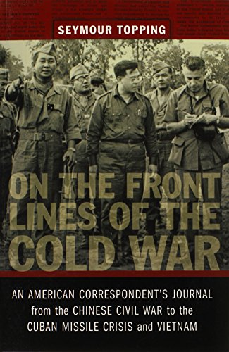 On the Front Lines of the Cold War: An American Correspondent's Journal from the Chinese Civil War to the Cuban Missle Crisis and Vietnam (From Our Own Correspondent)
