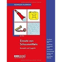 Einsatz von Schaummitteln: Grundlagen - Applikationsraten - Raumflutung - Schaummittelbedarf - Umweltschutz - Fluorproblematik - Transport und Umschlag - Schaummittelförderung (Fachwissen Feuerwehr)