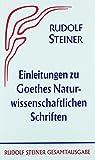Einleitungen zu Goethes Naturwissenschaftlichen Schriften (1884-1897): Zugleich eine Grundlegung der Geisteswissenschaft (Anthroposophie) (Rudolf Steiner Gesamtausgabe)
