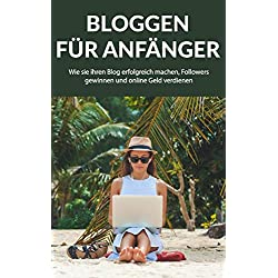 Bloggen für Anfänger: Wie sie ihren Blog erfolgreich machen, Followers gewinnen und online Geld verdienen