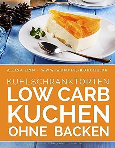 Kühlschranktorten: Low Carb Kuchen ohne backen: Das Rezeptbuch - 40 Schnelle Low Carb Torten aus dem Kühlschrank - backen ohne Backofen (Genussvoll abnehmen mit Low Carb, Band 6)