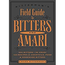 Bitterman's Field Guide to Bitters & Amari: 500 Bitters; 40 Amari; 123 Recipes for Cocktails, Food & Homemade Bitters