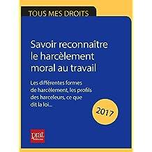 Savoir reconnaître le harcèlement moral au travail 2017: Les différentes formes de harcèlement, les profils des harceleurs, ce que dit la loi…