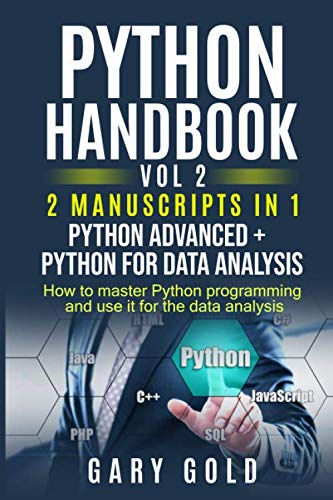 PYTHON HANDBOOK VOL 2, 2 MANUSCRIPTS IN 1 PYTHON ADVANCED + PYTHON FOR DATA  ANALYSIS: HOW TO MASTER PYTHON PROGRAMMING AND USE IT FOR THE DATA