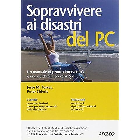 Sopravvivere ai disastri del PC. manuale di pronto intervento per non lasciarsi travolgere da infortuni e disavventure informatiche (Guida completa)