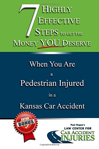 7 Highly Effective Steps To Get The Money You Deserve: When You Are a Pedestrian Injured in a Kansas Car Accident: Volume 6 (7 Highly Effective Steps You've Been Injured in a Kansas Car Accident)