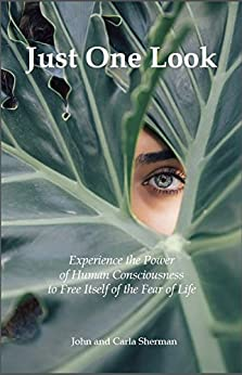 Just One Look: Experience the Power of Human Consciousness to Free Itself of the Fear of Life by [Sherman, John, Sherman, Carla]