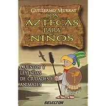 Los Aztecas para ninos/ The Aztecs for Children: Cuentos y leyendas de ciudades y animales/ Stories and Legends of Cities and Animals (Literatura Infantil)