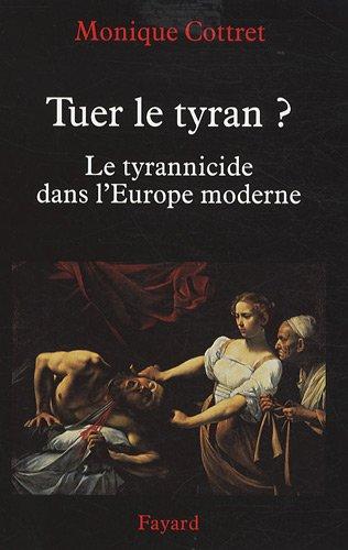 Tuer le tyran ? : Le tyrannicide dans l'Europe moderne