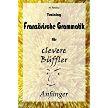 Training Franzoesische Grammatik fuer clevere Bueffler - Anfaenger (Franzoesisch fuer clevere Bueffler)