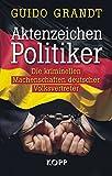 Aktenzeichen Politiker: Die kriminellen Machenschaften deutscher Volksvertreter