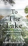To the Lake: A Balkan Journey of War and Peace - Kapka Kassabova