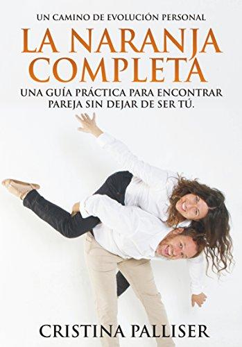 La Naranja Completa: Una guía práctica para encontrar pareja sin dejar de ser tú. por Cristina Palliser