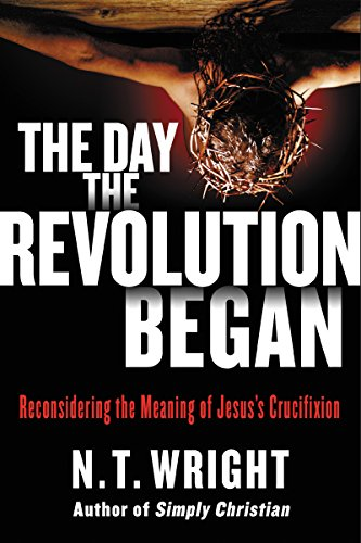 The Day the Revolution Began: Reconsidering the Meaning of Jesus's Crucifixion (English Edition)