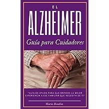 El Alzheimer una guía para cuidadores y familiares: Alzheimer la enfermedad que afecta mas a los cuidadores, aprende a sobrellevarla
