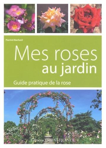 MES ROSES AU JARDIN, GUIDE PRATIQUE DE LA ROSE