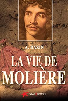 La vie de Molière (Biographies t. 3) (French Edition) von [Bazin, A.]