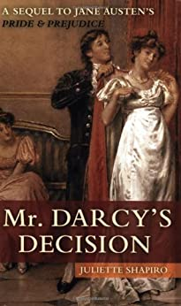 Mr. Darcy's Decision: A Sequel to Jane Austen's Pride and Prejudice by [Shapiro, Juliette]