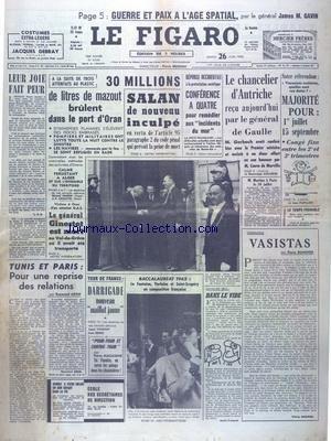 FIGARO (LE) [No 5540] du 26/06/1962 - GUERRE ET PAIX A L'AGE SPATIAL PAR LE GENERAL JAMES GAVIN - ATTENTATS EN ALGERIE - - 30 LITRES DE MAZOUT BRULENT DANS LE PORT D'ORAN - LE GENERAL GINESTET EST MORT - TUNIS ET PARIS - POUR UNE REPRISE DES RELATIONS PAR ARON - LES SPORTS - LE TOUR DE FRANCE - VASISTAS PAR DANINOS - CONFERENCE A 4 POUR REMEDIER AUX INCIDENTS DU MUR - LE CHANCELIER D'AUTRICHE RECU PAR DE GAULLE